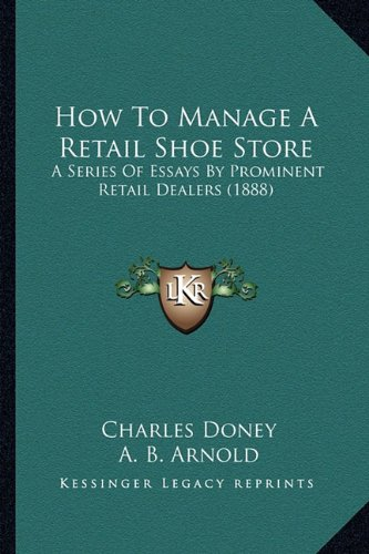 Read Online How To Manage A Retail Shoe Store: A Series Of Essays By Prominent Retail Dealers (1888) pdf