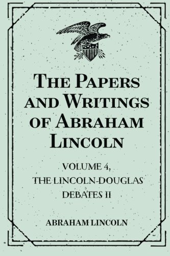The Papers and Writings of Abraham Lincoln: Volume 4, The Lincoln-Douglas Debates II ebook