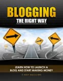 Blogging the Right Way: Learn How to Launch a Blog and Start Making Money