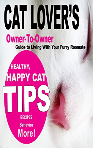 Cat Lover's Owner-to-Owner Guide to Living With Your Furry Roomate: Healthy, Happy Cat Tips Recipes Behavior More