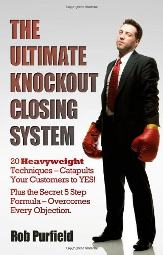 The Ultimate Knockout Closing System: 20 Heavyweight Techniques Catapults Your Customers to Yes! Plus the Secret 5 Step Formula - Overcomes Every Objection by Rob Purfield (2011-04-10) PDF