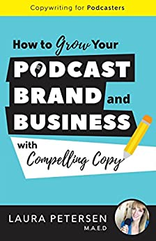 Copywriting for Podcasters: How to Grow Your Podcast, Brand, and Business with Compelling Copy by [Petersen, Laura]