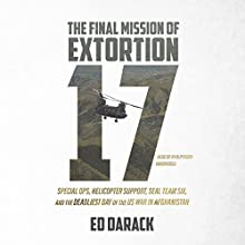The Final Mission of Extortion 17: Special Ops, Helicopter Support, SEAL Team Six, and the Deadliest Day of the US War in Afghanistan Audiobook by Ed Darack Narrated by John Pruden