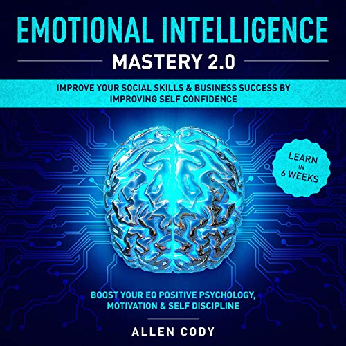 Emotional Intelligence Mastery 2.0: Improve Your Social Skills & Business Success by Improving Self Confidence – Boost Your EQ Positive Psychology, Motivation & Self Discipline – Learn in 6 Weeks