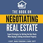 The Book on Negotiating Real Estate: Expert Strategies for Getting the Best Deals When Buying & Selling Investment Property | J Scott,Mark Ferguson,Carol Scott
