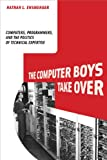 The Computer Boys Take Over : Computers, Programmers, and the Politics of Technical Expertise, Ensmenger, Nathan L., 0262517965