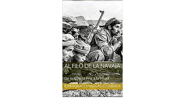 Amazon.com: AL FILO DE LA NAVAJA: De la Guerra Fría a la Yihad (Spanish Edition) eBook: JUAN IGNACIO VARGAS EZQUERRA: Kindle Store