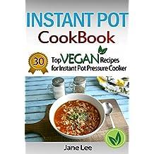 Instant Pot Cookbook: 30 Top Vegan Recipes for Instant Pot Pressure Cooker: Cook Healthier And Faster (Instant Pot Cookbook Paleo, Instant Pot Weight Loss ... Instant Pot Chicken Recipes, Slow Cooker 5)