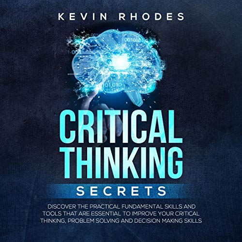 (Critical Thinking Secrets: Discover the Practical Fundamental Skills and Tools That Are Essential to Improve Your Critical Thinking, Problem Solving and Decision Making Skills)