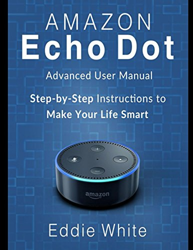 Amazon Echo Dot: Advanced User Manual and Step-by-Step Instructions to Make Your Life Smart (amazon echo dot, amazon echo, dot, amazon dot, alexa, amazon alexa)