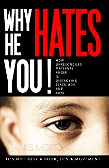 Why He Hates You! : How Unreconciled Maternal Anger is Destroying Black Men and Boys by [Morton, Janks]