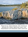 Practical Tree Repair; the Physical Repair of Trees; Bracing and the Treatment of Wounds and Cavities, Elbert Peets, 1177543117