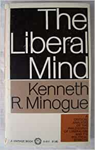 liberalism as an ideology in the book the liberal mind by kenneth minogue Modern ideologies view online 203 items readings for tutorials (10 items) • in what ways is liberalism an ideology book the liberal mind - kenneth robert minogue, 1963 book anarchy, state and utopia - robert nozick, 1974.
