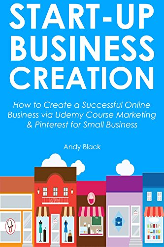 STARTUP BUSINESS CREATION: How to Create a Successful Online Business via Udemy Course Marketing & Pinterest for Small Business