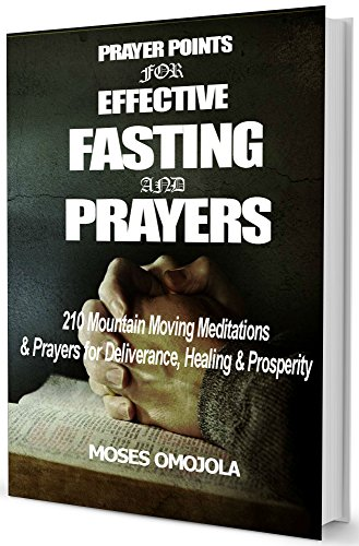 Prayer Points For Effective Fasting And Prayers: 210 Mountain Moving Meditations & Prayers for Deliverance, Healing & Prosperity
