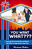 You Want WHAT??? - Concierge Tales from the Men and Women Who Make Las Vegas Dreams Come True: UPDATED and EXPANDED Edition