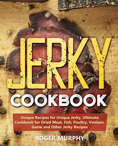 Jerky Cookbook: Unique Recipes for Unique Jerky, Ultimate Cookbook for Dried Meat, Fish, Poultry, Venison, Game and Other Jerky Recipes by Roger Murphy
