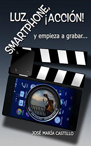 Descargar Libro Luz, Smartphone, ¡acciÓn!: Y Empiece A Grabar... JosÉ MarÍa Castillo Pomeda