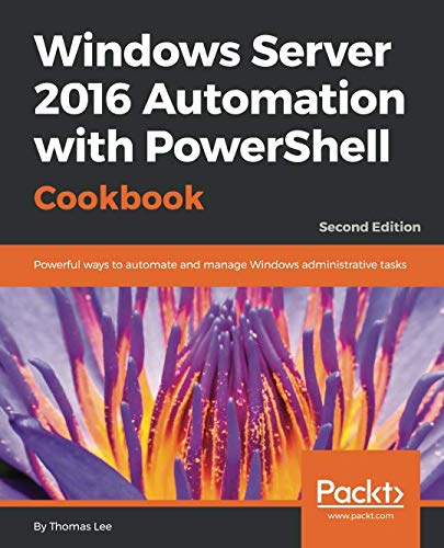 Windows Server 2016 Automation with PowerShell Cookbook - Second Edition: Automate manual administrative tasks with ease
