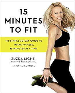 15 Minutes to Fit: The Simple 30-Day Guide to Total Fitness, 15 Minutes At A Time by [Light, Zuzka, O'Connell, Jeff]