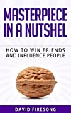 Masterpiece In A Nutshell :  How To Win Friends And Influence People: (a summery and study guide of the best seller book by Dale Carnegie )