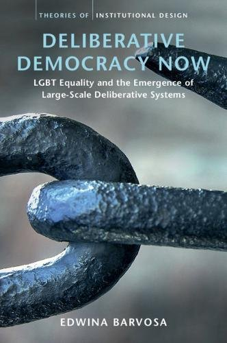 - Deliberative Democracy Now: LGBT Equality and the Emergence of Large-Scale Deliberative Systems (Theories of Institutional Design)