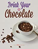 Drink Your Chocolate: Cookbook & Recipe Guide: Creative Cacao-Inspired Beverages, from Tea and Coffee to Wine and Vodka