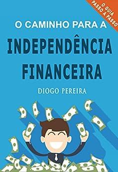 O Caminho para a Independência Financeira por [Pereira, Diogo]