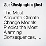 The Most Accurate Climate Change Models Predict the Most Alarming Consequences, Study Finds | Chris Mooney