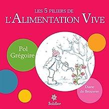 Les 5 piliers de l'alimentation vive: Pour bien manger et gagner en vitalité ! (French Edition)