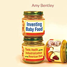 Inventing Baby Food: Taste, Health, and the Industrialization of the American Diet Audiobook by Amy Bentley Narrated by Therese Plummer