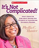 It's Not Complicated! What I Know for Sure about Helping Our Students of Color Become Successful Readers, Phyllis Hunter, 0545439302