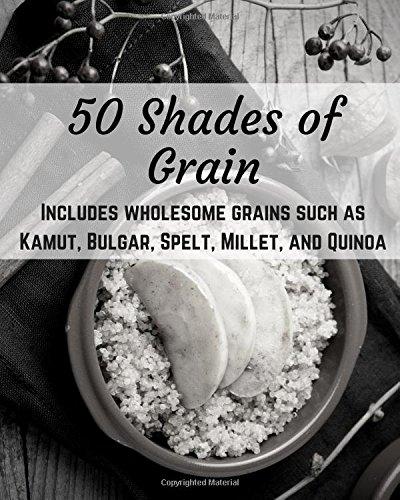 50 Shades of Grain: Heathy and Satisfying Whole Grain Recipes by Lisa Harrington