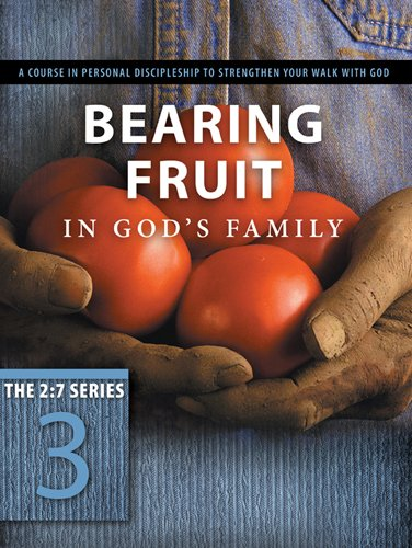 Bearing Fruit in God's Family: A Course in Personal Discipleship to Strengthen Your Walk with God (The 2:7 Series)