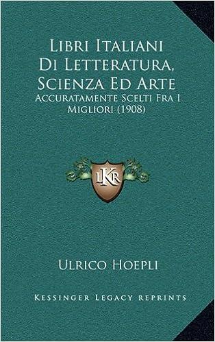 Lire des livres gratuits en ligne sans téléchargement Libri Italiani Di Letteratura, Scienza Ed Arte: Accuratamente Scelti Fra I Migliori (1908) (Italian Edition) (Littérature Française) PDF iBook PDB