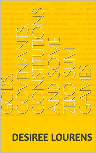 Gods, Covenants, Constitutions and Some Zero Sum Games (Essays, Articles and Thought Experimentations Book 0)