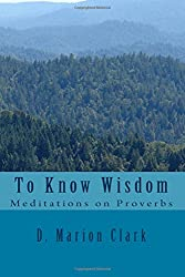 To Know Wisdom: Meditations on Proverbs
