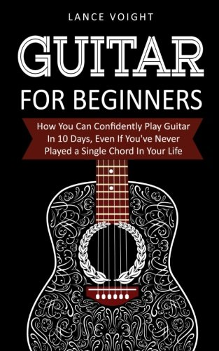 (Guitar for Beginners: How You Can Confidently Play Guitar In 10 Days, Even If You've Never Played a Single Chord In Your Life)