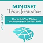 Mindset Transformation: How to Shift Your Mindset to Attract Anything You Want in Life | John Philip