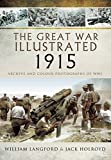 The Great War Illustrated 1915: Archive and Colour Photographs of WWI