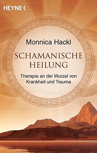 Schamanische Heilung: Therapie an der Wurzel von Krankheit und Trauma Taschenbuch – 14. Juli 2014 Monnica Hackl Heyne Verlag 3453702565 Esoterik