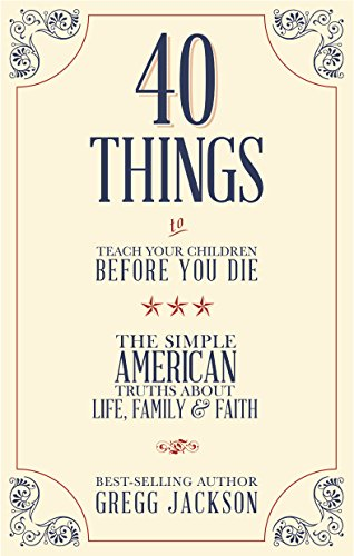 40 Things To Teach Your Children Before You Die: The Simple American Truths About Life, Family & Faith ()