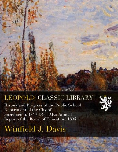 Download History and Progress of the Public School Department of the City of Sacramento, 1849-1893. Also Annual Report of the Board of Education, 1894 pdf
