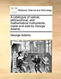 A Catalogue of Optical, Philosophical, and Mathematical Instruments, Made and Sold by George Adams, George Adams, 1170087698