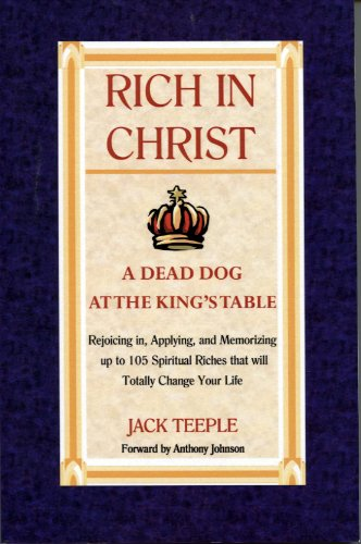 Rich In Christ A Dead Dog At The King's Table, Rejoicing in, Applying, and Memorizing up to 105 Spiritual Riches that will Totally Change Your Life ebook