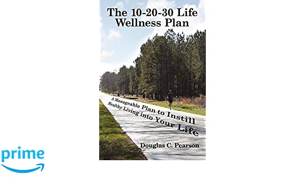 The 10-20-30 Life Wellness Plan: A Manageable Plan to Instill Healthy Living into Your Life