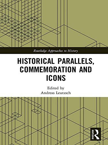 Historical Parallels, Commemoration and Icons (Routledge Approaches to History Book 27) por Andreas Leutzsch