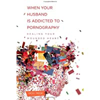 When Your Husband Is Addicted to Pornography: Healing Your Wounded Heart