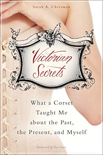 (Victorian Secrets: What a Corset Taught Me about the Past, the Present, and Myself)