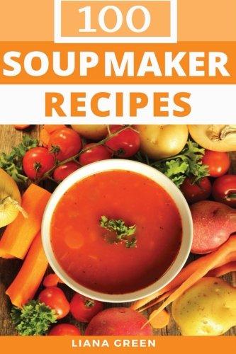 (Soup Maker Recipe Book: 100 Delicious & Nutritious Soup Recipes)